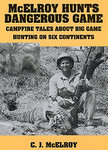 McElroy Hunts Dangerous Game: Campfire Tales About Big Game Hunting On Six Continents