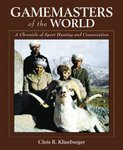 Gamemasters Of The World: A Chronicle Of Sport Hunting And Conservation