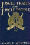 Jungle Trails And Jungle People: Travel, Adventure And Observation In The Far East