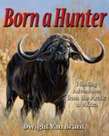 Born A Hunter: Hunting Adventures From The Arctic To Africa