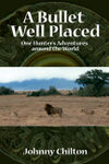 A Bullet Well Placed: One Hunter's Adventures Around The World