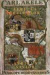 Carl Akeley: Africa's Collector, Africa's Savior