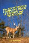 The Sportsman's Complete Book Of Trophy And Meat Care