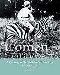 Women Travelers: A Century Of Trailblazing Adventures 1850-1950