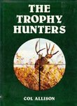 The Trophy Hunters: Action-Packed Tales Of Hunting Big Game Trophies Around The World - 1860 To Today