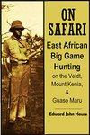 On Safari: East African Big Game Hunting On The Veldt, Mount Kenia, And Guaso Maru