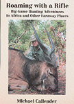 Roaming With A Rifle: Big Game Hunting In Africa And Other Faraway Places