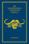 My Wanderings Through Africa: The Life And Times Of A Professional Hunter